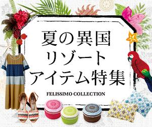 FELISSIMO COLLECTION 夏の異国リゾートアイテム特集 300×250